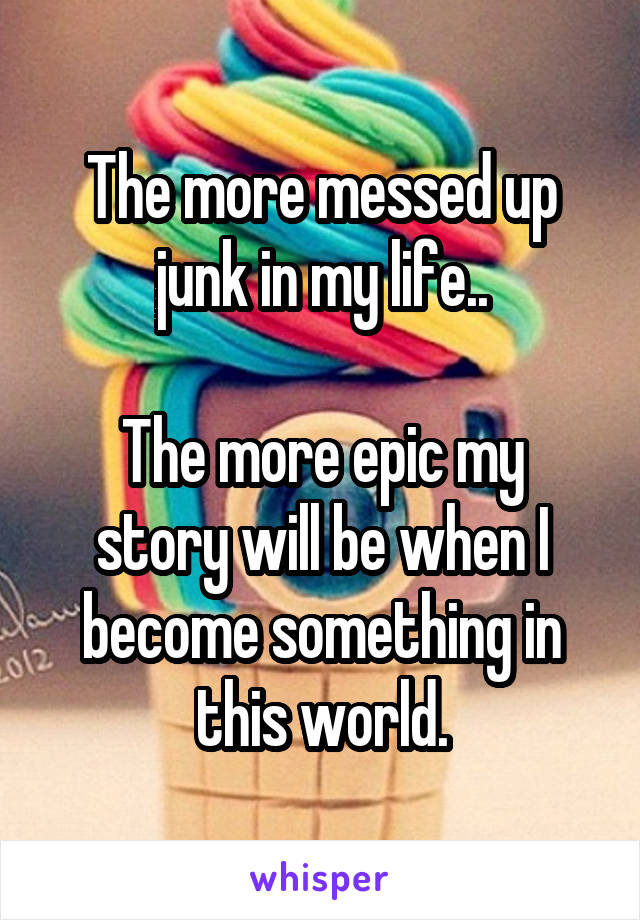 The more messed up junk in my life..  The more epic my story will be when I become something in this world.