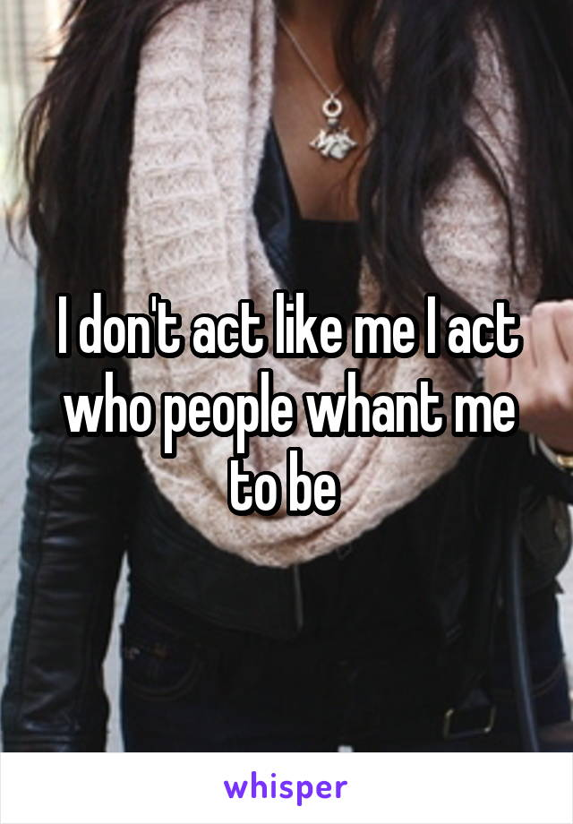I don't act like me I act who people whant me to be