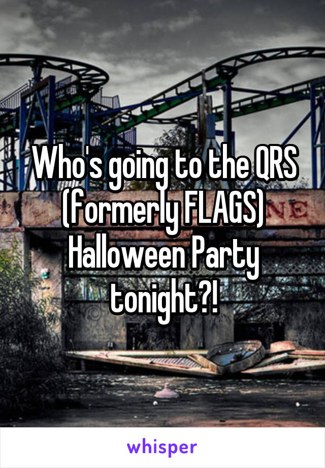 Who's going to the QRS (formerly FLAGS) Halloween Party tonight?!