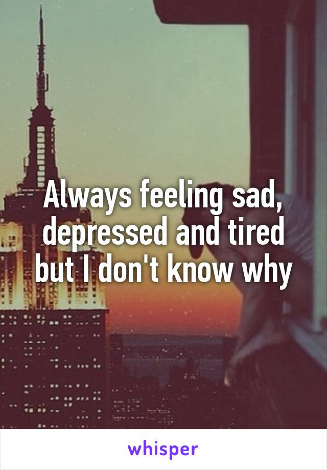Always feeling sad, depressed and tired but I don't know why