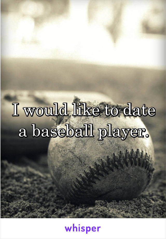 I would like to date a baseball player.