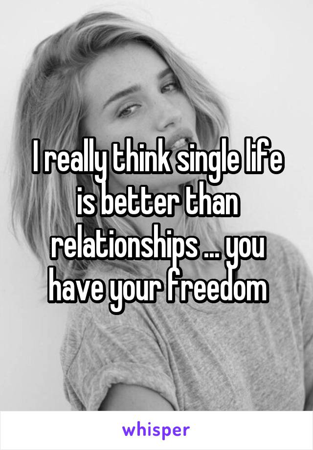 I really think single life is better than relationships ... you have your freedom