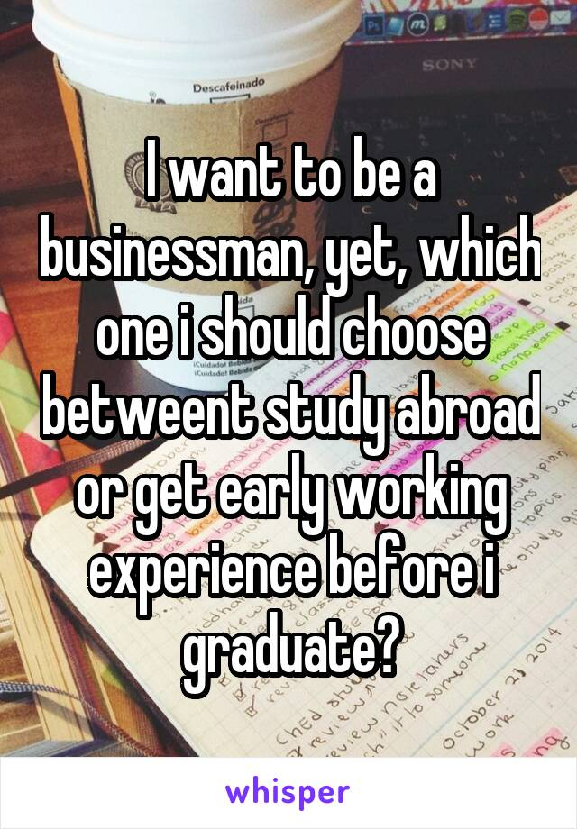 I want to be a businessman, yet, which one i should choose betweent study abroad or get early working experience before i graduate?