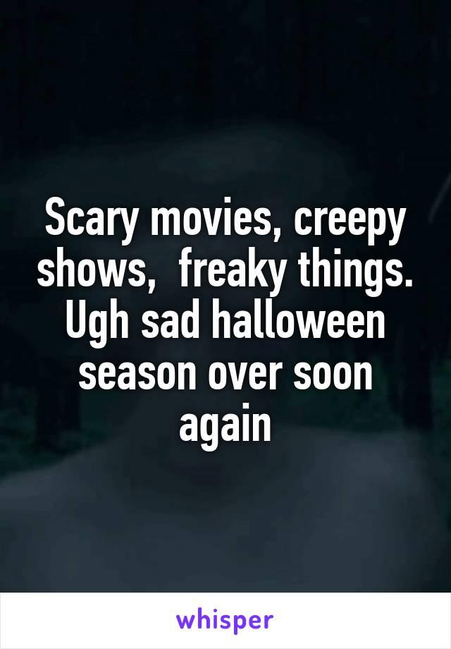 Scary movies, creepy shows,  freaky things. Ugh sad halloween season over soon again