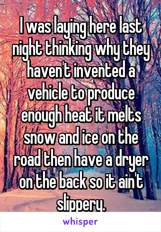 I was laying here last night thinking why they haven't invented a vehicle to produce enough heat it melts snow and ice on the road then have a dryer on the back so it ain't slippery.