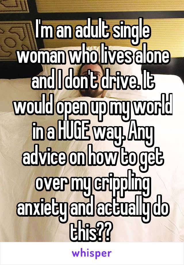 I'm an adult single woman who lives alone and I don't drive. It would open up my world in a HUGE way. Any advice on how to get over my crippling anxiety and actually do this??