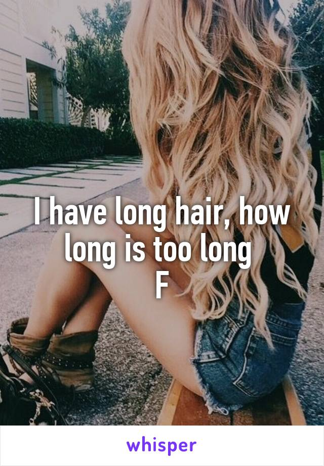 I have long hair, how long is too long  F