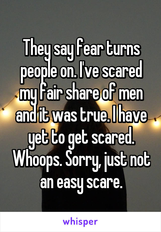 They say fear turns people on. I've scared my fair share of men and it was true. I have yet to get scared. Whoops. Sorry, just not an easy scare.