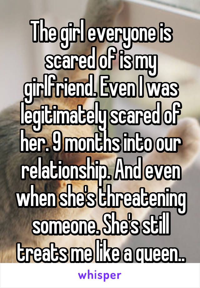 The girl everyone is scared of is my girlfriend. Even I was legitimately scared of her. 9 months into our relationship. And even when she's threatening someone. She's still treats me like a queen..