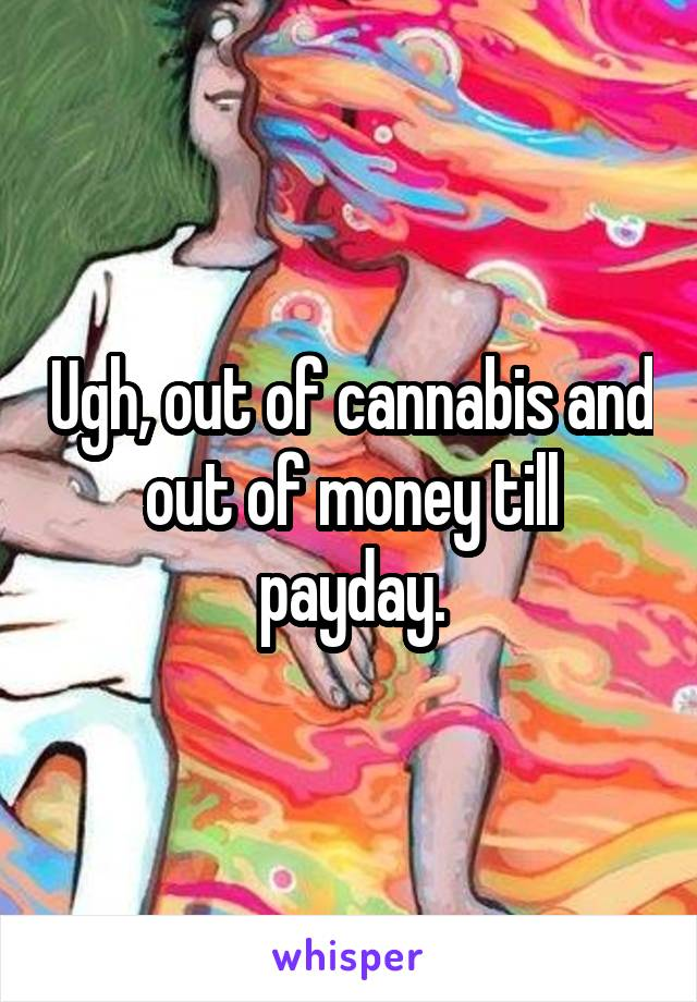 Ugh, out of cannabis and out of money till payday.