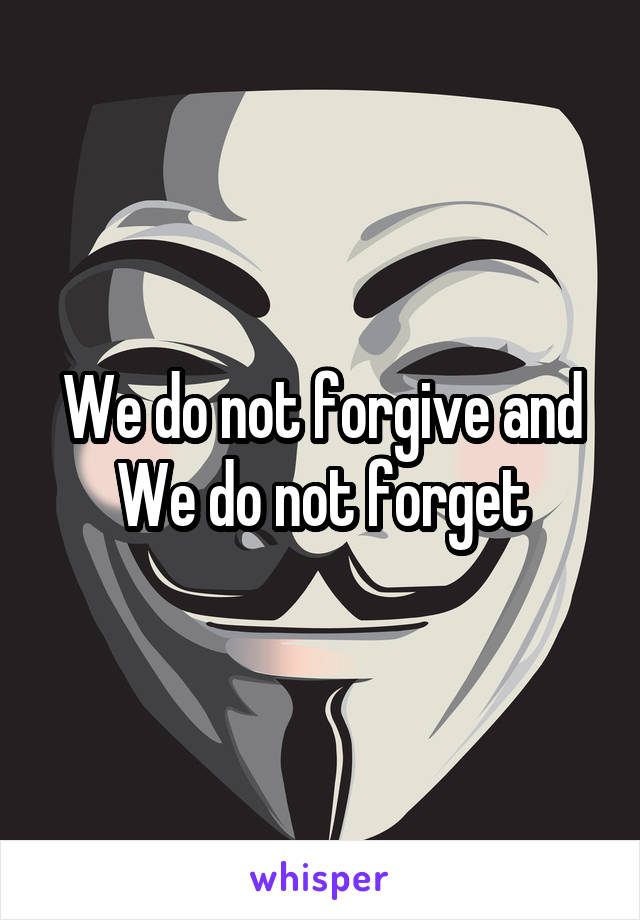 We do not forgive and We do not forget