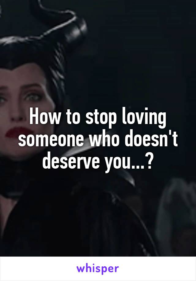 How to stop loving someone who doesn't deserve you...?