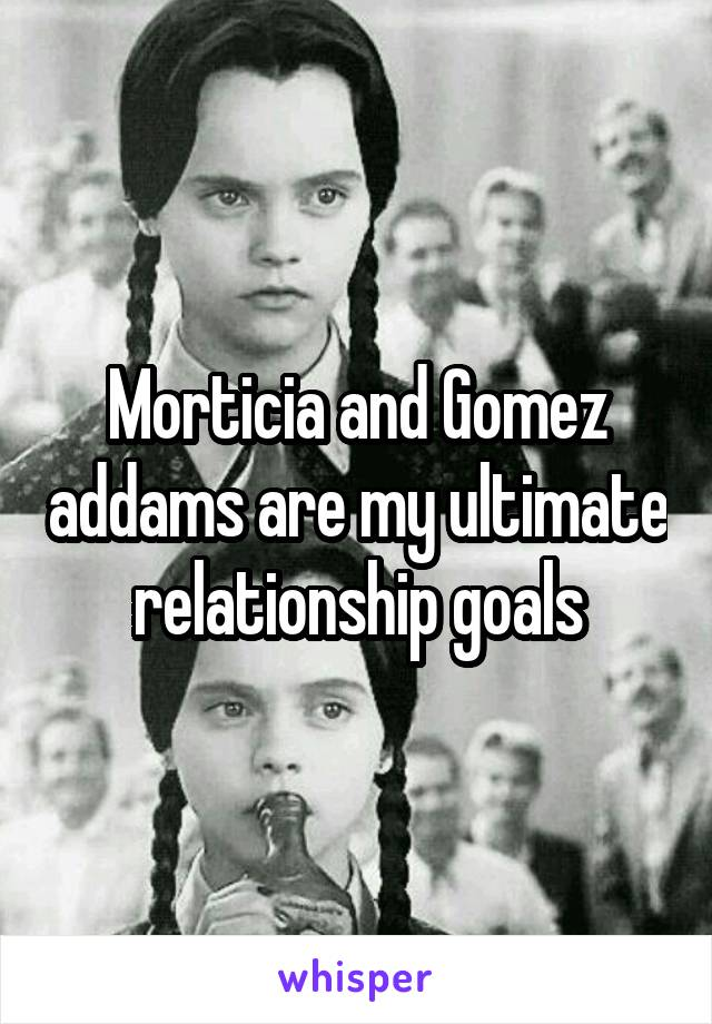 Morticia and Gomez addams are my ultimate relationship goals