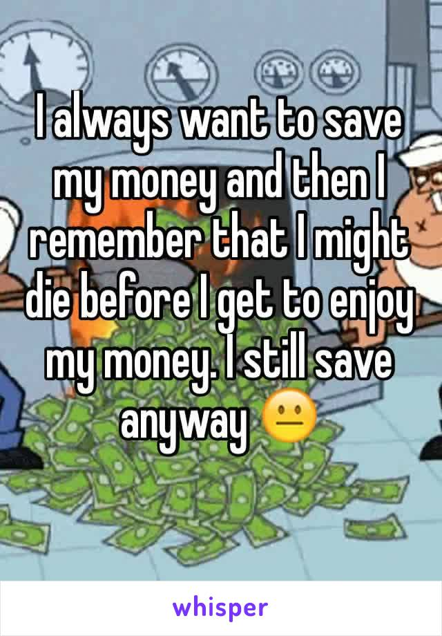 I always want to save my money and then I remember that I might die before I get to enjoy my money. I still save anyway 😐