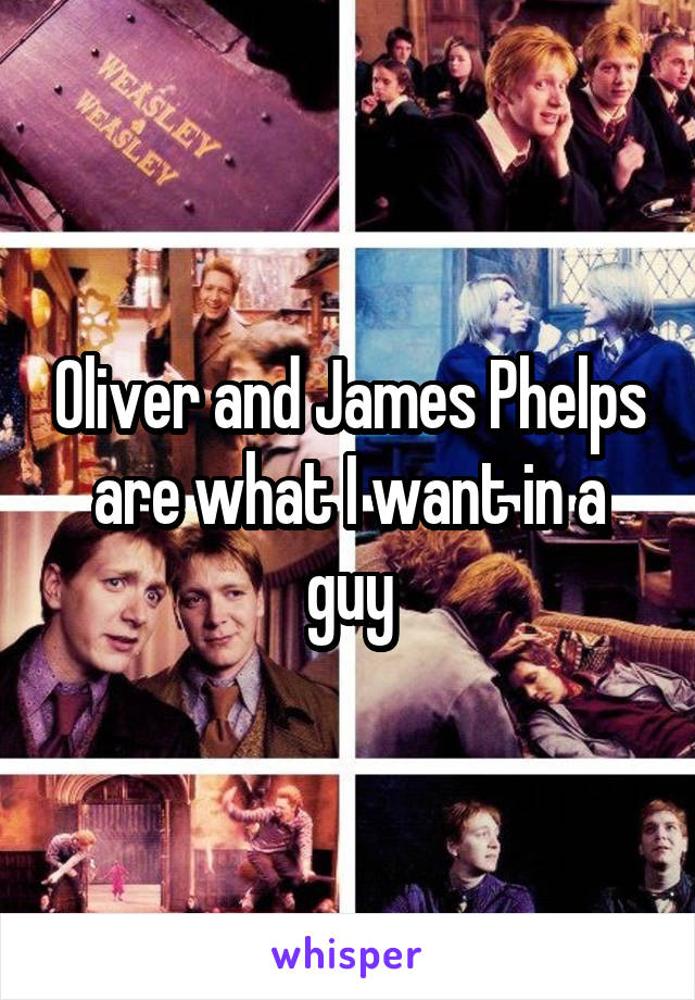 Oliver and James Phelps are what I want in a guy