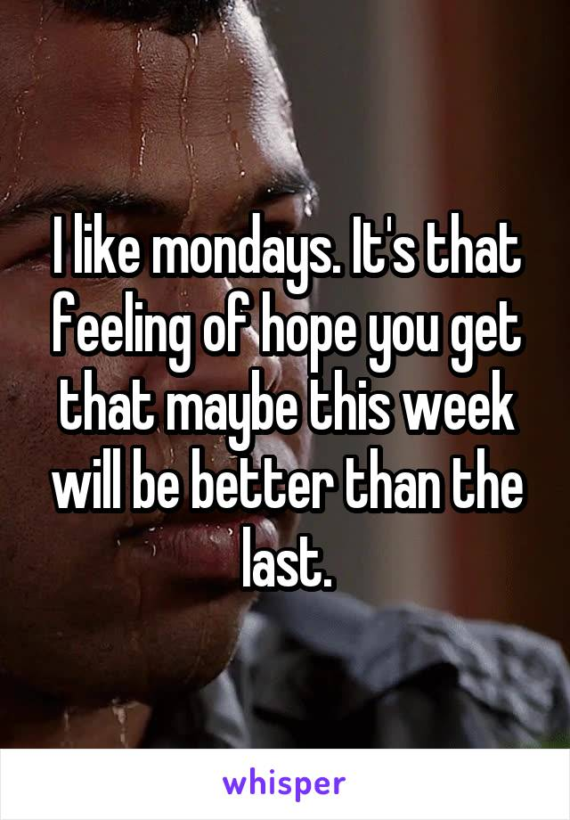 I like mondays. It's that feeling of hope you get that maybe this week will be better than the last.