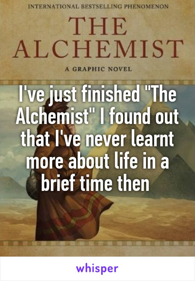 "I've just finished ""The Alchemist"" I found out that I've never learnt more about life in a brief time then"