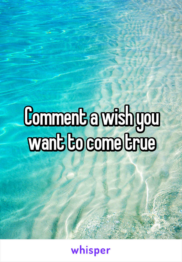 Comment a wish you want to come true