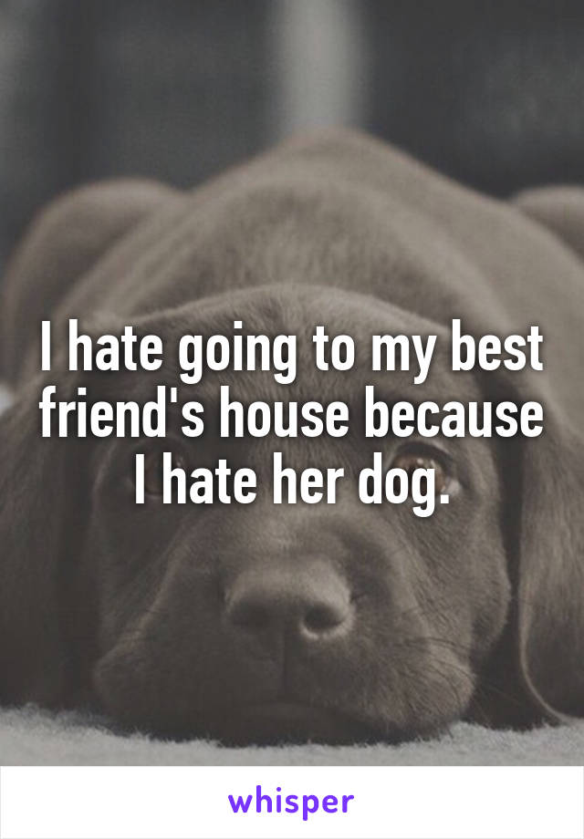 I hate going to my best friend's house because I hate her dog.