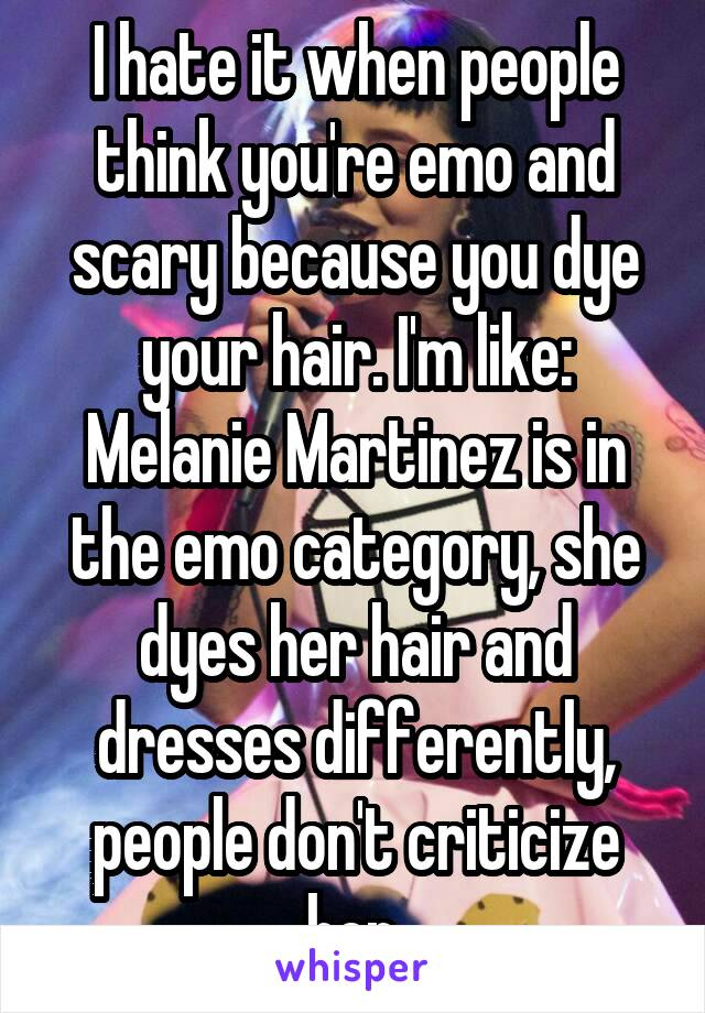 I hate it when people think you're emo and scary because you dye your hair. I'm like: Melanie Martinez is in the emo category, she dyes her hair and dresses differently, people don't criticize her.