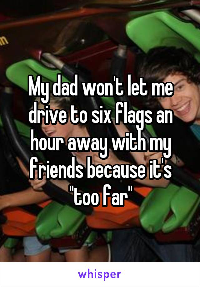 "My dad won't let me drive to six flags an hour away with my friends because it's ""too far"""