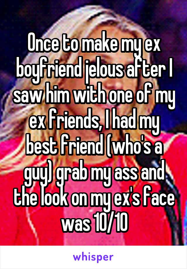 Once to make my ex boyfriend jelous after I saw him with one of my ex friends, I had my best friend (who's a guy) grab my ass and the look on my ex's face was 10/10