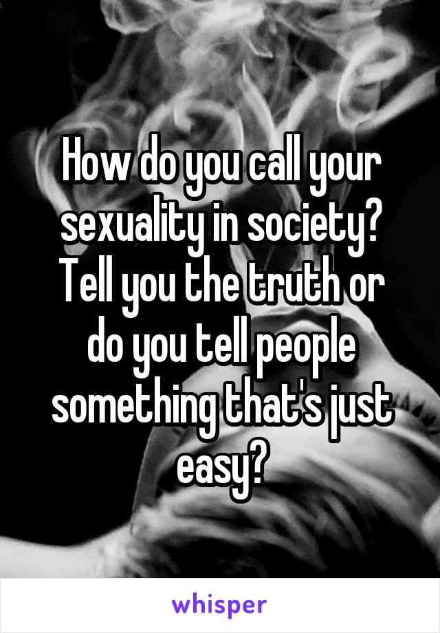 How do you call your sexuality in society? Tell you the truth or do you tell people something that's just easy?