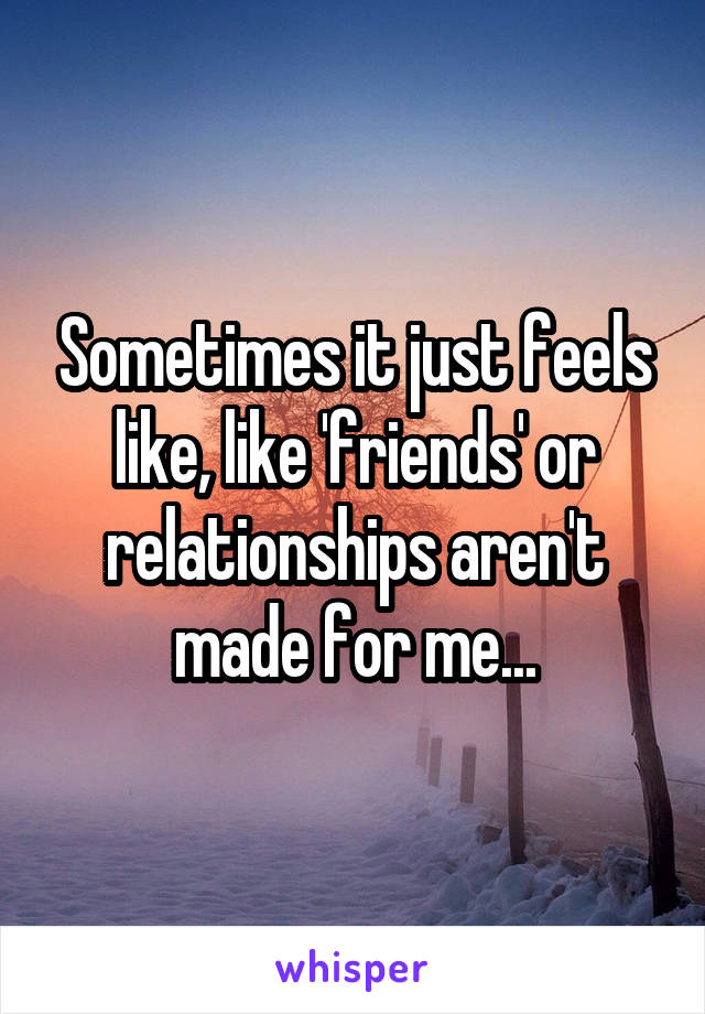 Sometimes it just feels like, like 'friends' or relationships aren't made for me...