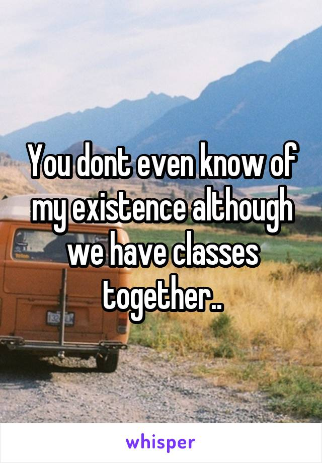 You dont even know of my existence although we have classes together..