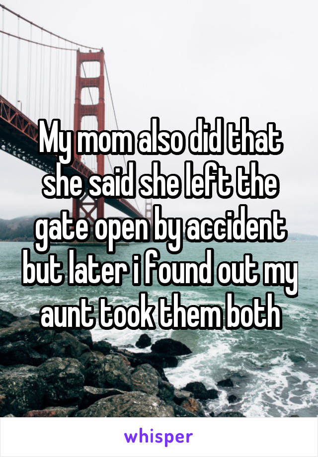 My mom also did that she said she left the gate open by accident but later i found out my aunt took them both