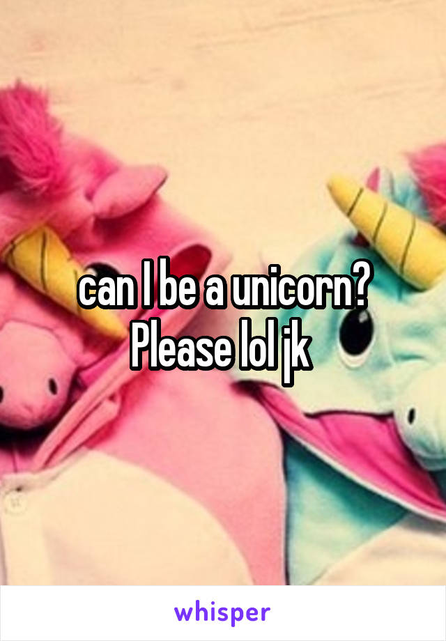 can I be a unicorn? Please lol jk