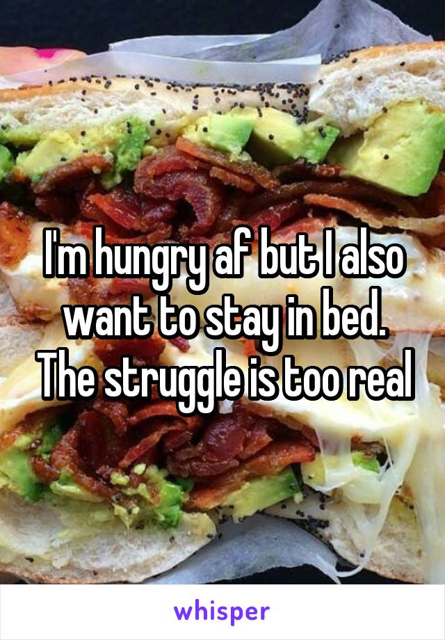I'm hungry af but I also want to stay in bed. The struggle is too real