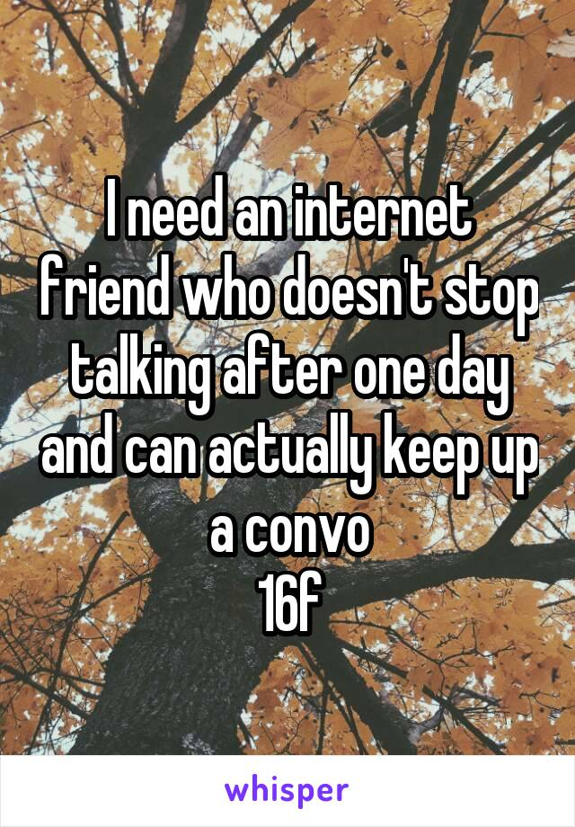 I need an internet friend who doesn't stop talking after one day and can actually keep up a convo 16f