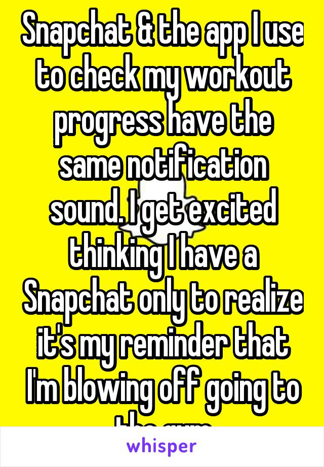 Snapchat & the app I use to check my workout progress have the same notification sound. I get excited thinking I have a Snapchat only to realize it's my reminder that I'm blowing off going to the gym