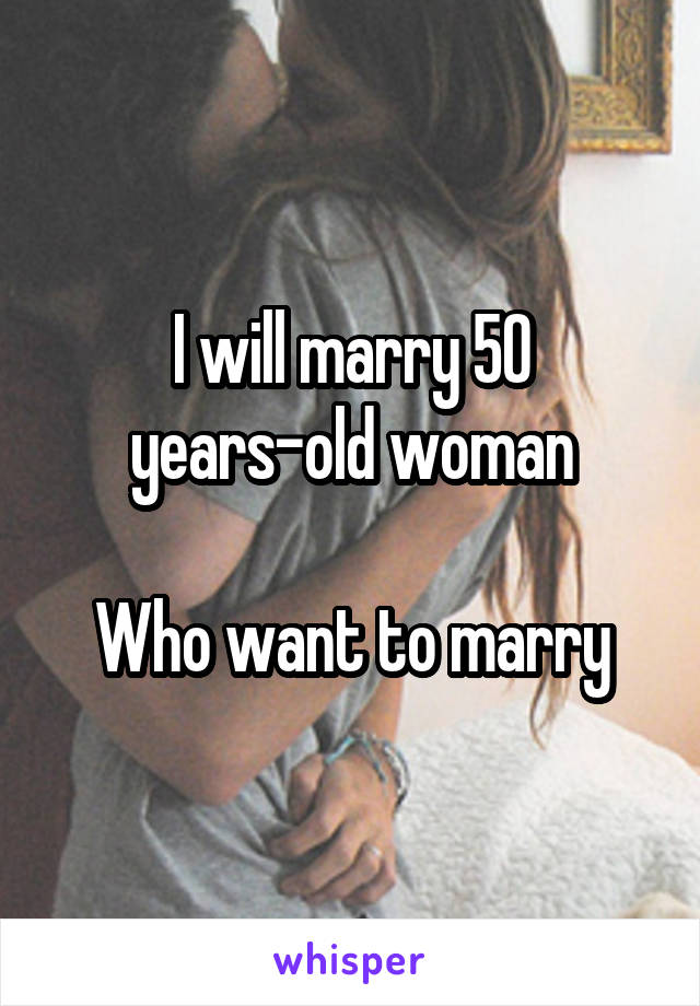 I will marry 50 years-old woman  Who want to marry
