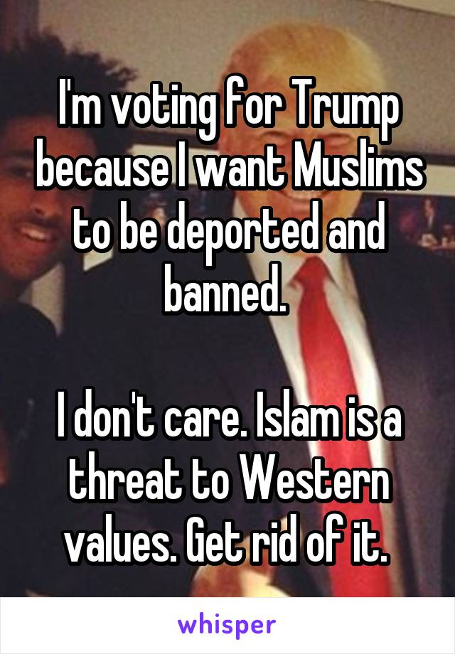 I'm voting for Trump because I want Muslims to be deported and banned.   I don't care. Islam is a threat to Western values. Get rid of it.