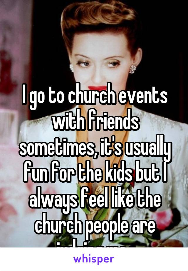 I go to church events with friends sometimes, it's usually fun for the kids but I always feel like the church people are judging me.