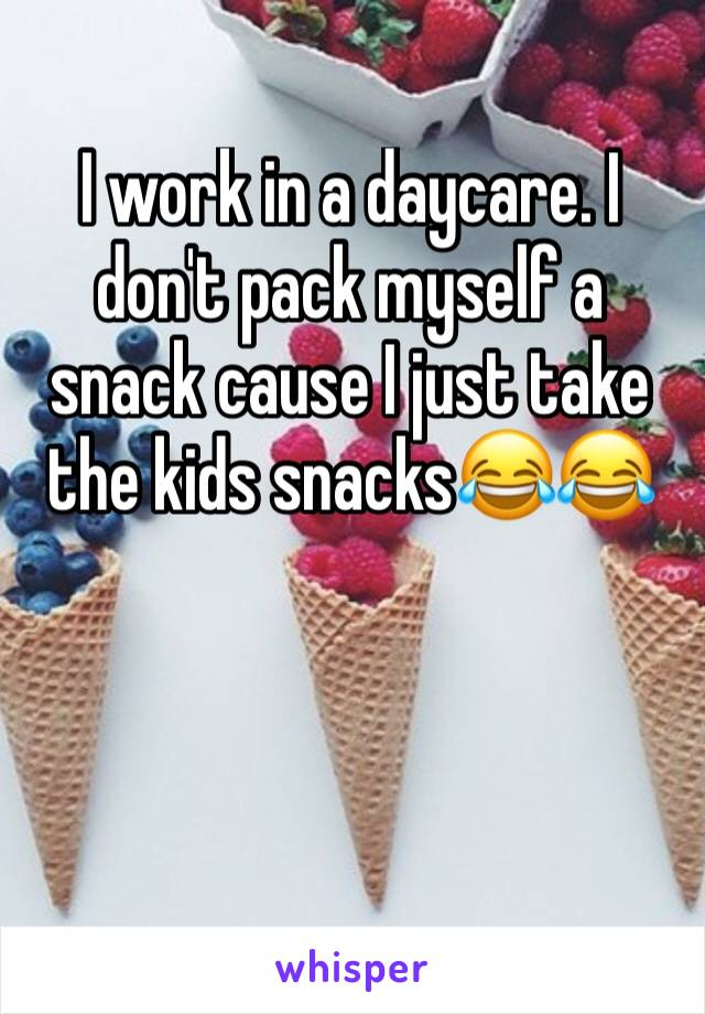I work in a daycare. I don't pack myself a snack cause I just take the kids snacks😂😂