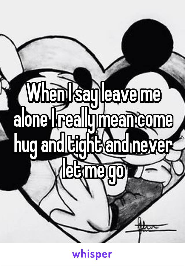 When I say leave me alone I really mean come hug and tight and never let me go