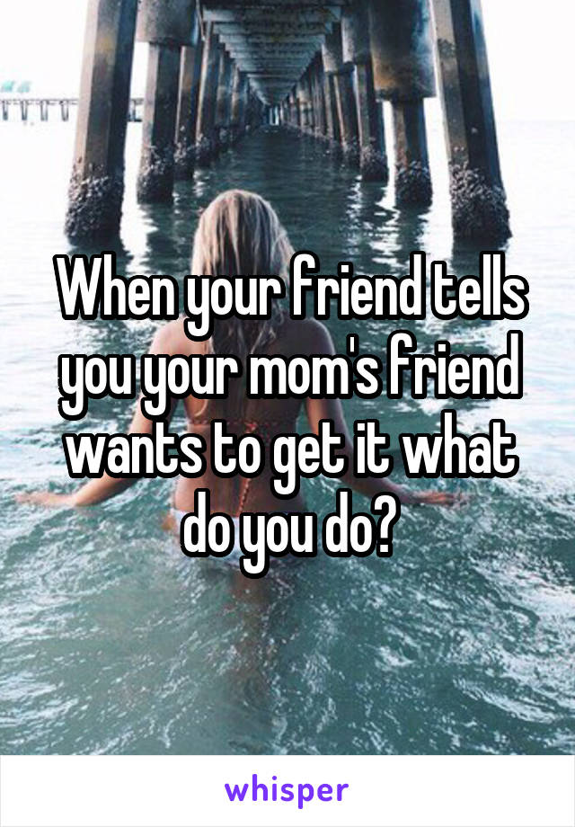 When your friend tells you your mom's friend wants to get it what do you do?