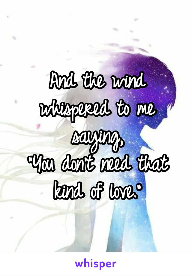 "And the wind whispered to me saying, ""You don't need that kind of love."""