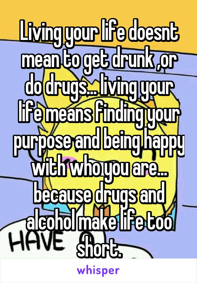 Living your life doesnt mean to get drunk ,or do drugs... living your life means finding your purpose and being happy with who you are... because drugs and alcohol make life too short.