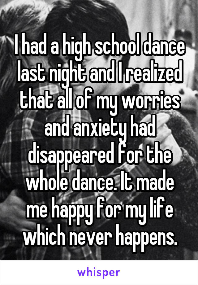 I had a high school dance last night and I realized that all of my worries and anxiety had disappeared for the whole dance. It made me happy for my life which never happens.