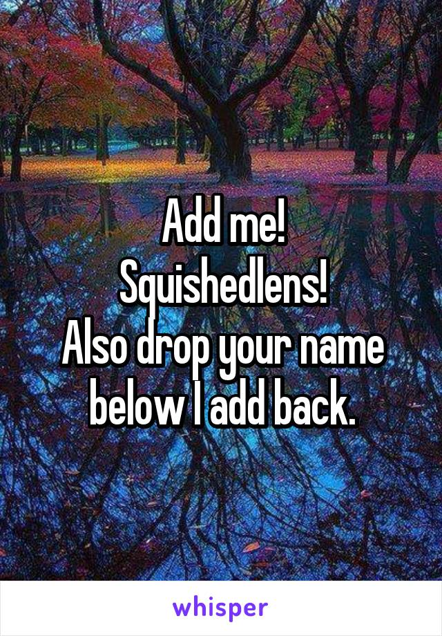 Add me! Squishedlens! Also drop your name below I add back.