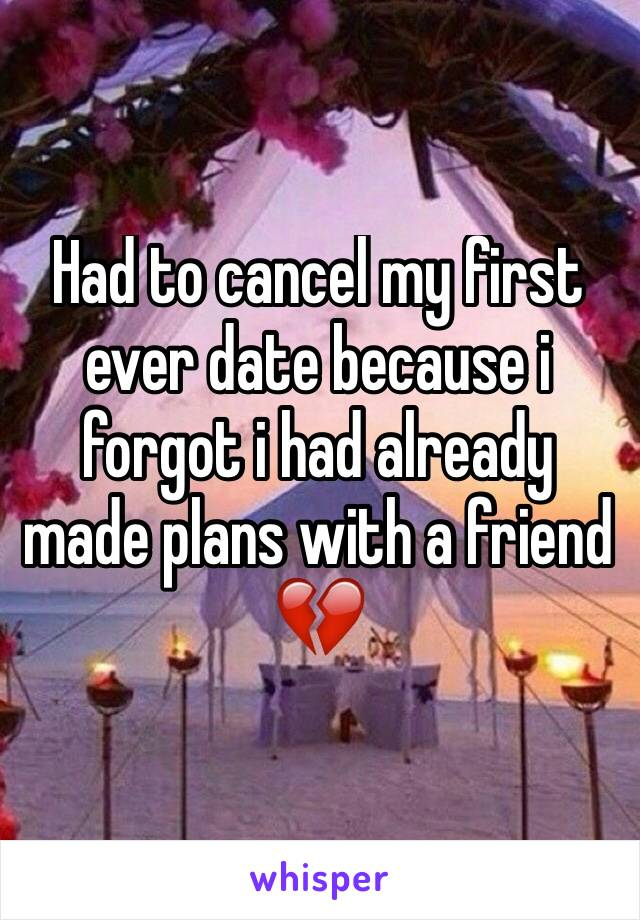 Had to cancel my first ever date because i forgot i had already made plans with a friend 💔