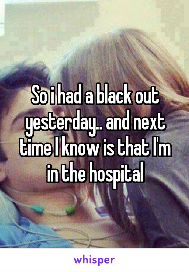 So i had a black out yesterday.. and next time I know is that I'm in the hospital