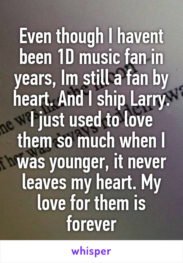Even though I havent been 1D music fan in years, Im still a fan by heart. And I ship Larry. I just used to love them so much when I was younger, it never leaves my heart. My love for them is forever