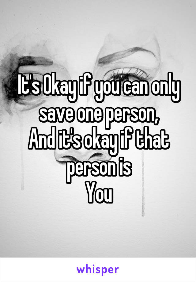 It's Okay if you can only save one person, And it's okay if that person is You