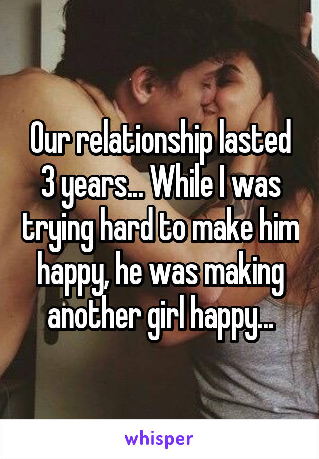 Our relationship lasted 3 years... While I was trying hard to make him happy, he was making another girl happy...
