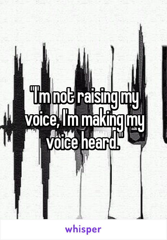 """I'm not raising my voice, I'm making my voice heard."""